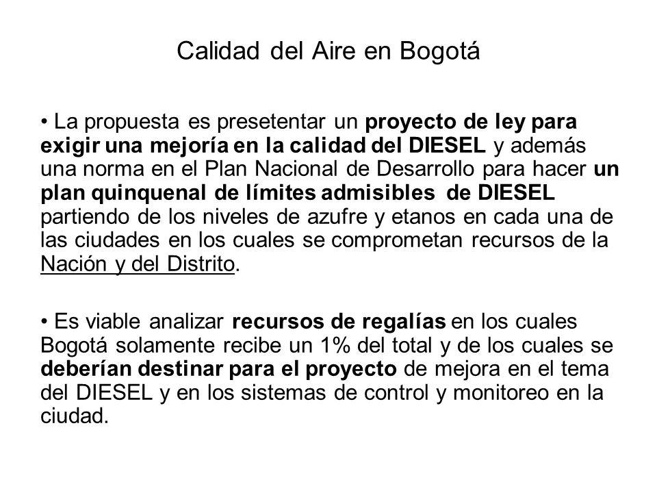 Calidad del Aire en Bogotá La propuesta es presetentar un proyecto de ley para exigir una mejoría en la calidad del DIESEL y además una norma en el Plan Nacional de Desarrollo para hacer un plan quinquenal de límites admisibles de DIESEL partiendo de los niveles de azufre y etanos en cada una de las ciudades en los cuales se comprometan recursos de la Nación y del Distrito.