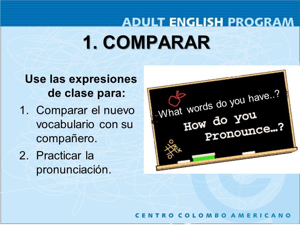 1. COMPARAR Use las expresiones de clase para: 1.Comparar el nuevo vocabulario con su compañero. 2.Practicar la pronunciación. What words do you have.