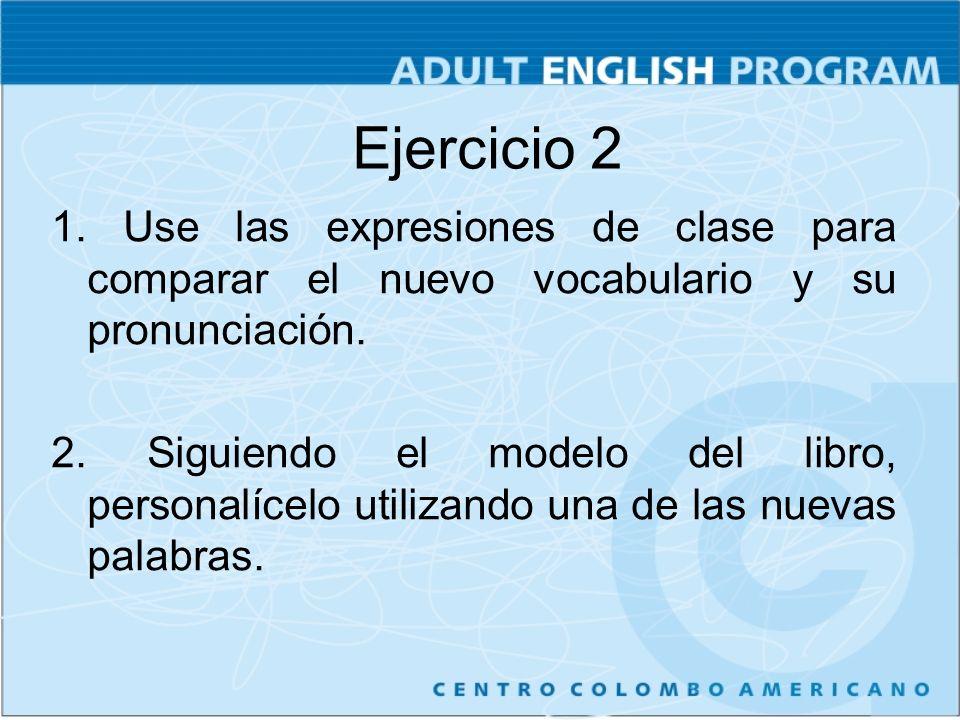 Ejercicio 2 1. Use las expresiones de clase para comparar el nuevo vocabulario y su pronunciación. 2. Siguiendo el modelo del libro, personalícelo uti