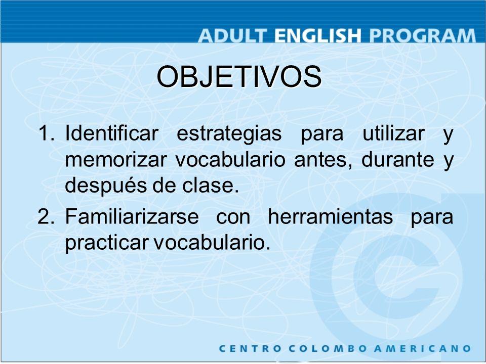 OBJETIVOS 1.Identificar estrategias para utilizar y memorizar vocabulario antes, durante y después de clase. 2.Familiarizarse con herramientas para pr