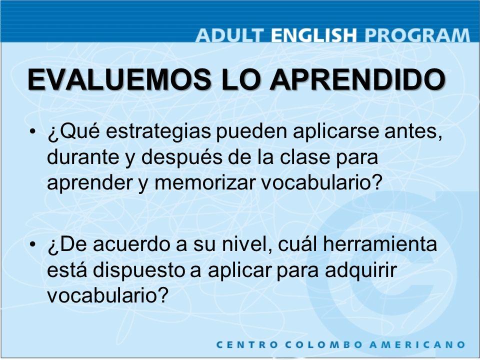 EVALUEMOS LO APRENDIDO ¿Qué estrategias pueden aplicarse antes, durante y después de la clase para aprender y memorizar vocabulario? ¿De acuerdo a su