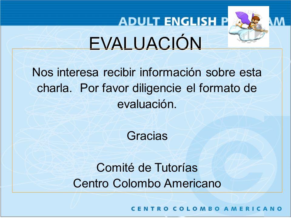 EVALUACIÓN Nos interesa recibir información sobre esta charla. Por favor diligencie el formato de evaluación. Gracias Comité de Tutorías Centro Colomb