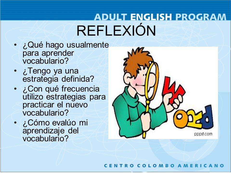 REFLEXIÓN ¿Qué hago usualmente para aprender vocabulario? ¿Tengo ya una estrategia definida? ¿Con qué frecuencia utilizo estrategias para practicar el