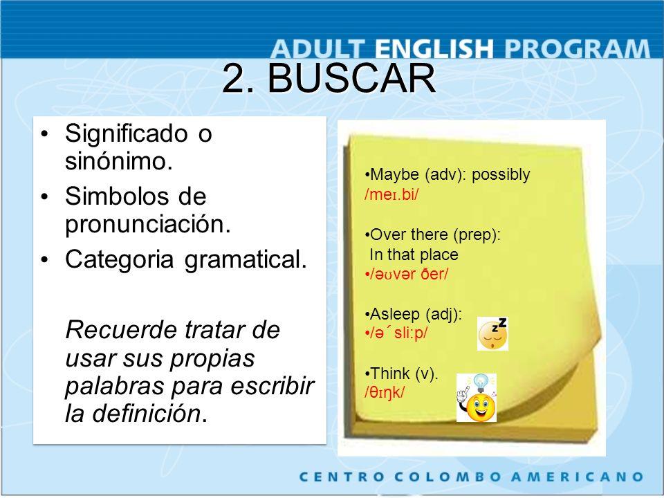 2. BUSCAR Significado o sinónimo. Simbolos de pronunciación. Categoria gramatical. Recuerde tratar de usar sus propias palabras para escribir la defin