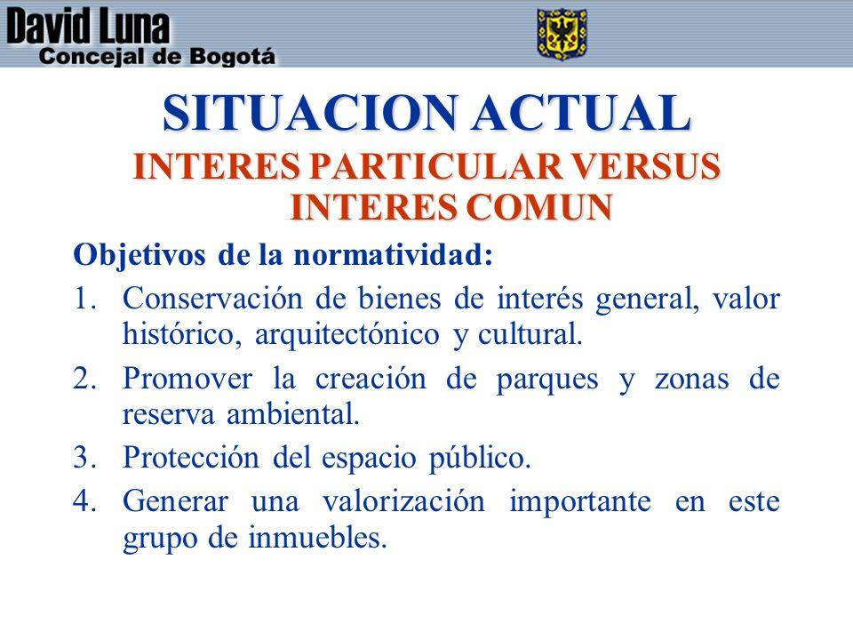 SITUACION ACTUAL INTERES PARTICULAR VERSUS INTERES COMUN Objetivos de la normatividad: 1.Conservación de bienes de interés general, valor histórico, arquitectónico y cultural.