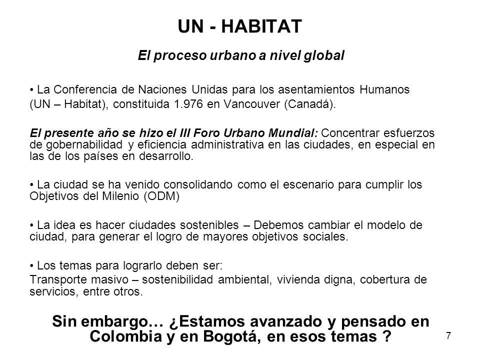 7 UN - HABITAT El proceso urbano a nivel global La Conferencia de Naciones Unidas para los asentamientos Humanos (UN – Habitat), constituida 1.976 en Vancouver (Canadá).