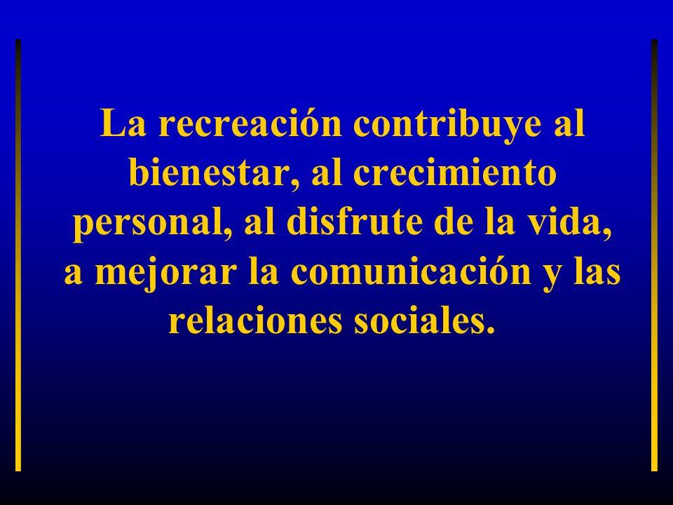 La recreación contribuye al bienestar, al crecimiento personal, al disfrute de la vida, a mejorar la comunicación y las relaciones sociales.