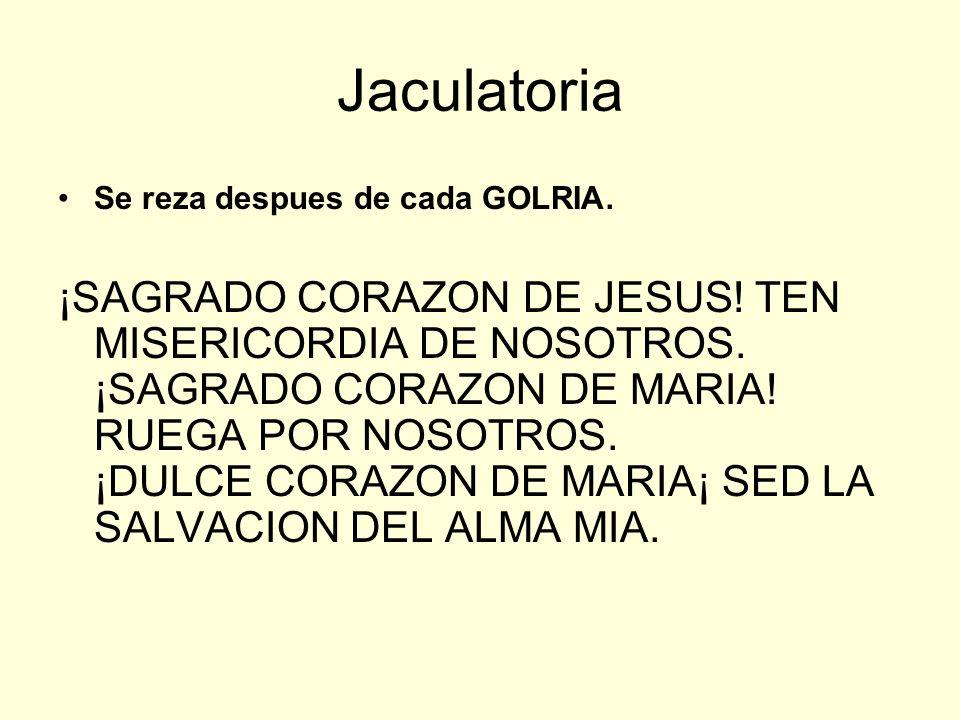 Jaculatoria Se reza despues de cada GOLRIA. ¡SAGRADO CORAZON DE JESUS! TEN MISERICORDIA DE NOSOTROS. ¡SAGRADO CORAZON DE MARIA! RUEGA POR NOSOTROS. ¡D