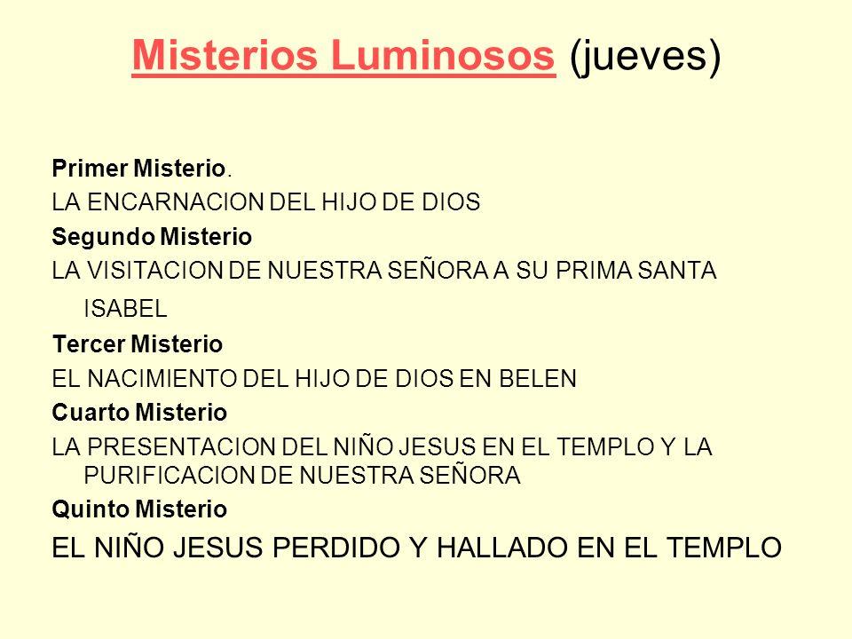 Misterios LuminososMisterios Luminosos (jueves) Primer Misterio. LA ENCARNACION DEL HIJO DE DIOS Segundo Misterio LA VISITACION DE NUESTRA SEÑORA A SU