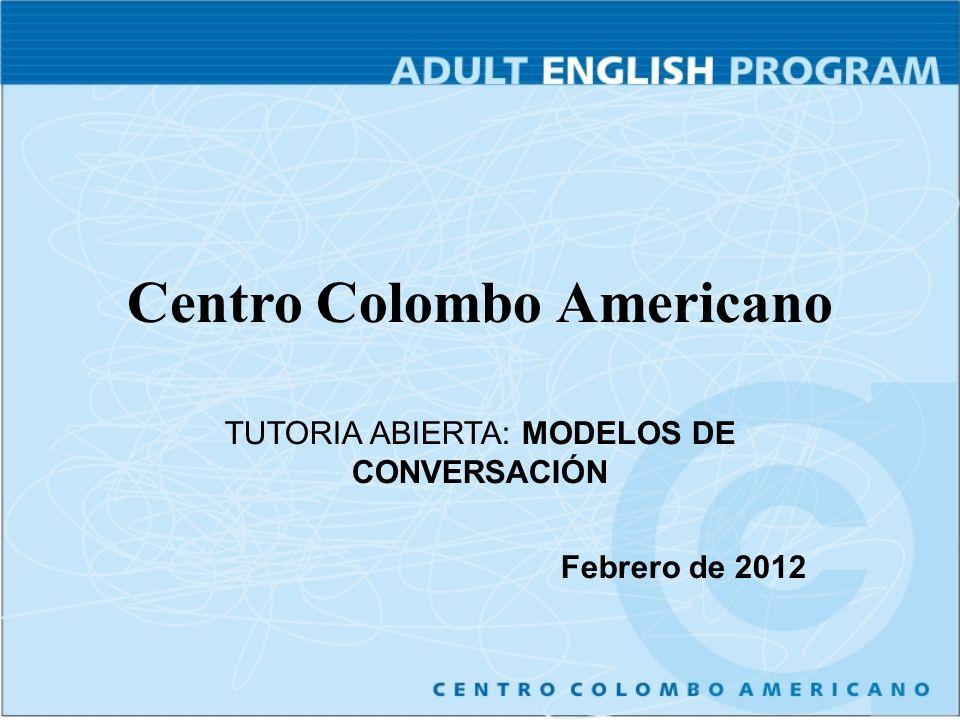 Centro Colombo Americano TUTORIA ABIERTA: MODELOS DE CONVERSACIÓN Febrero de 2012