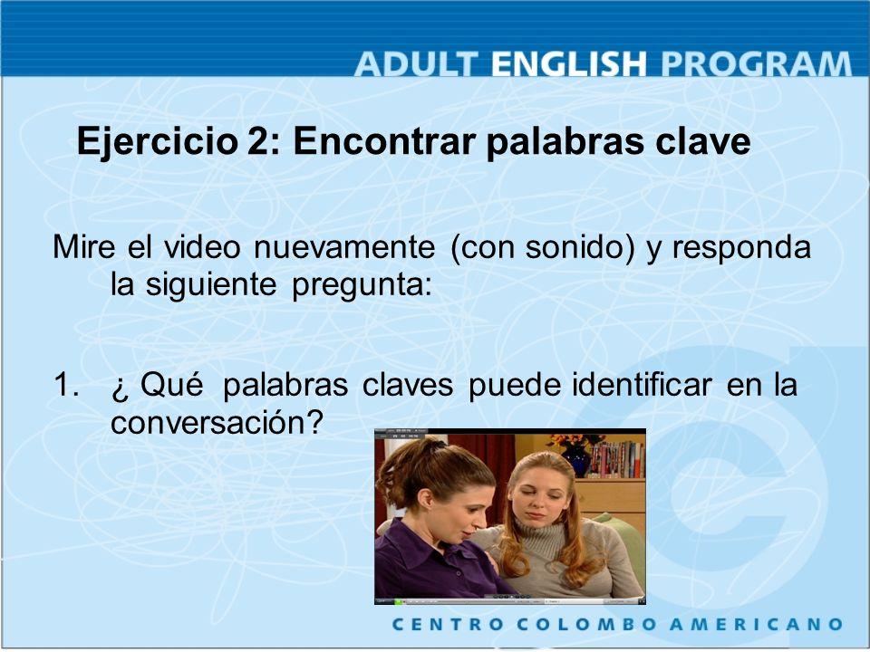 Ejercicio 2: Encontrar palabras clave Mire el video nuevamente (con sonido) y responda la siguiente pregunta: 1.¿ Qué palabras claves puede identifica
