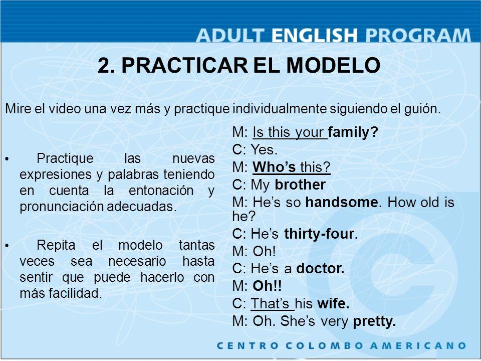 2. PRACTICAR EL MODELO Practique las nuevas expresiones y palabras teniendo en cuenta la entonación y pronunciación adecuadas. Repita el modelo tantas