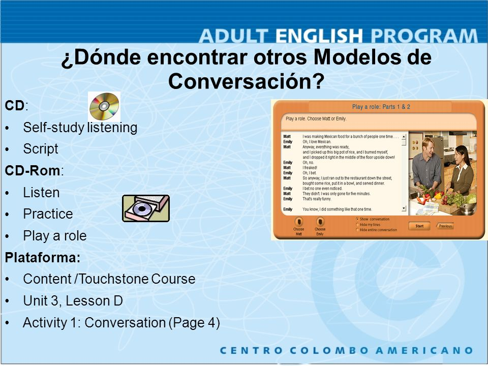 CD: Self-study listening Script CD-Rom: Listen Practice Play a role Plataforma: Content /Touchstone Course Unit 3, Lesson D Activity 1: Conversation (