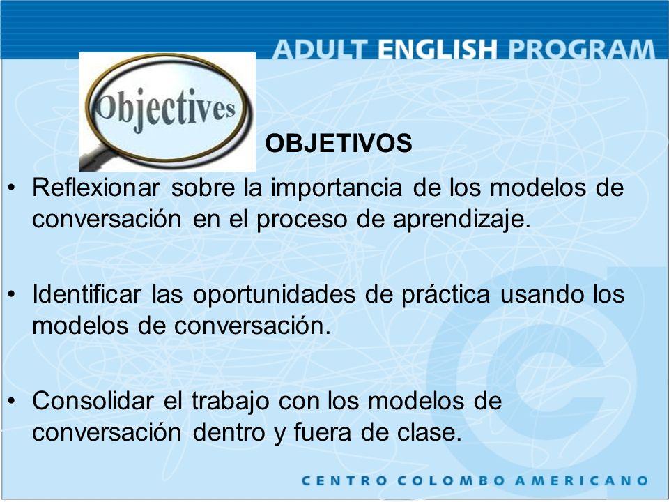 OBJETIVOS Reflexionar sobre la importancia de los modelos de conversación en el proceso de aprendizaje. Identificar las oportunidades de práctica usan