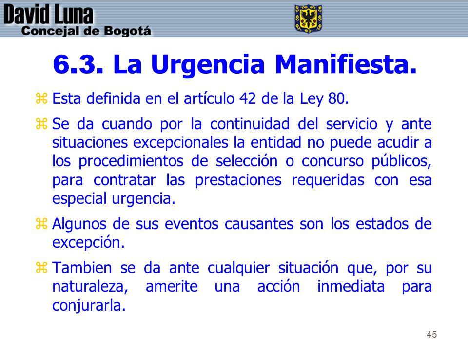 45 6.3. La Urgencia Manifiesta. zEsta definida en el artículo 42 de la Ley 80. zSe da cuando por la continuidad del servicio y ante situaciones excepc