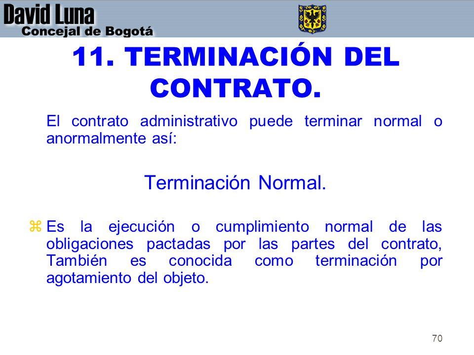 70 11. TERMINACIÓN DEL CONTRATO. El contrato administrativo puede terminar normal o anormalmente así: Terminación Normal. zEs la ejecución o cumplimie