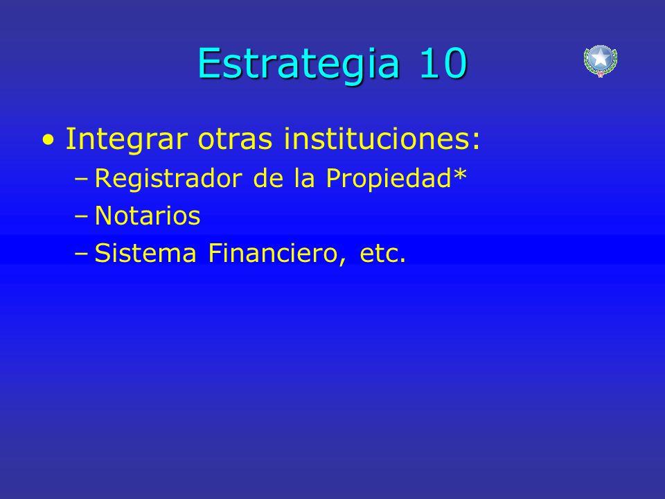 Estrategia 10 Integrar otras instituciones: –Registrador de la Propiedad* –Notarios –Sistema Financiero, etc.
