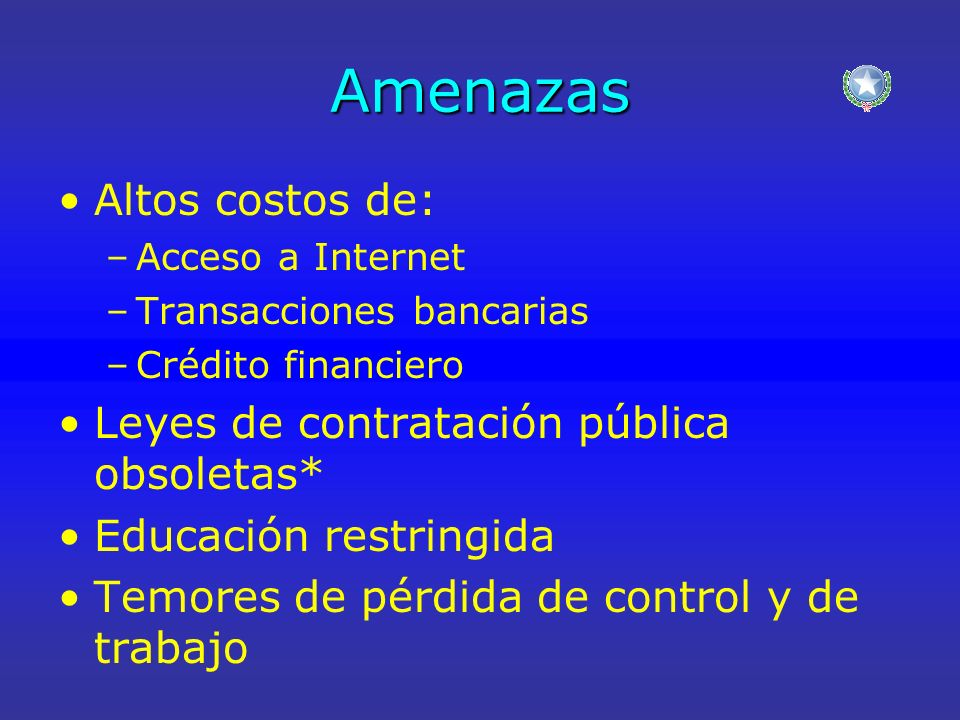 Amenazas Altos costos de: –Acceso a Internet –Transacciones bancarias –Crédito financiero Leyes de contratación pública obsoletas* Educación restringida Temores de pérdida de control y de trabajo