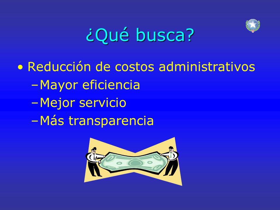 ¿Qué busca? Reducción de costos administrativos –Mayor eficiencia –Mejor servicio –Más transparencia