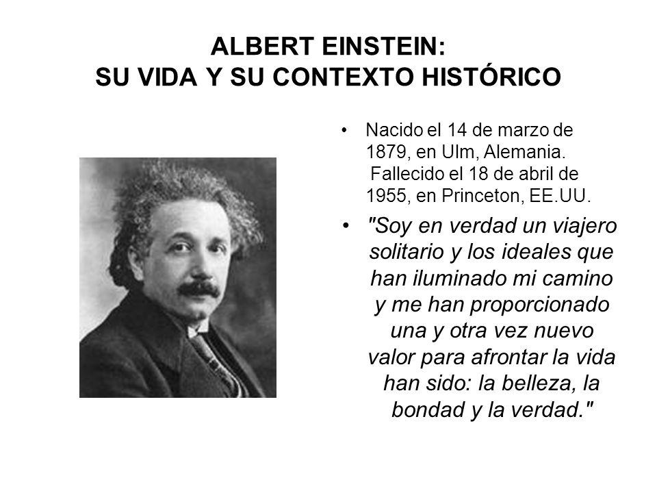 ALBERT EINSTEIN: SU VIDA Y SU CONTEXTO HISTÓRICO Nacido el 14 de marzo de 1879, en Ulm, Alemania. Fallecido el 18 de abril de 1955, en Princeton, EE.U