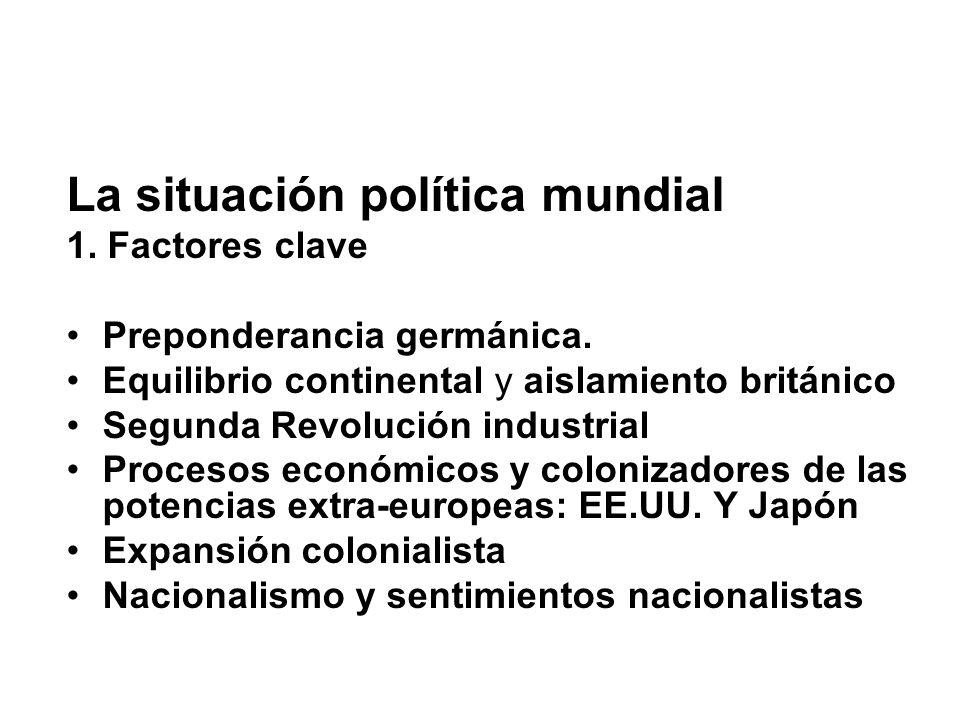 La situación política mundial 1. Factores clave Preponderancia germánica. Equilibrio continental y aislamiento británico Segunda Revolución industrial