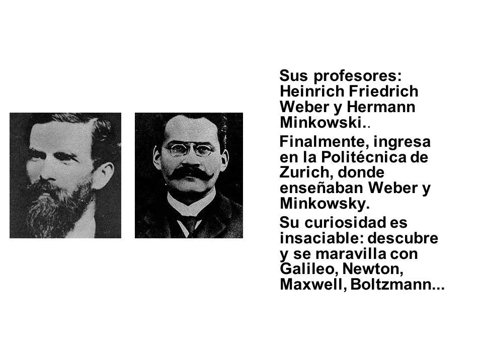 Sus profesores: Heinrich Friedrich Weber y Hermann Minkowski.. Finalmente, ingresa en la Politécnica de Zurich, donde enseñaban Weber y Minkowsky. Su