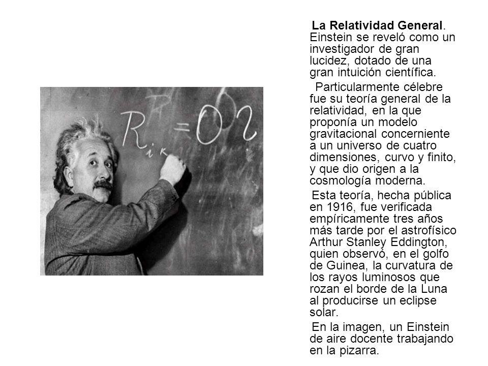 La Relatividad General. Einstein se reveló como un investigador de gran lucidez, dotado de una gran intuición científica. Particularmente célebre fue