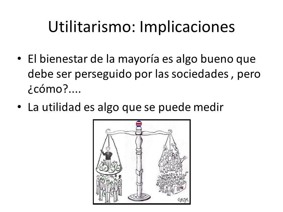 Utilitarismo: Implicaciones El bienestar de la mayoría es algo bueno que debe ser perseguido por las sociedades, pero ¿cómo?.... La utilidad es algo q