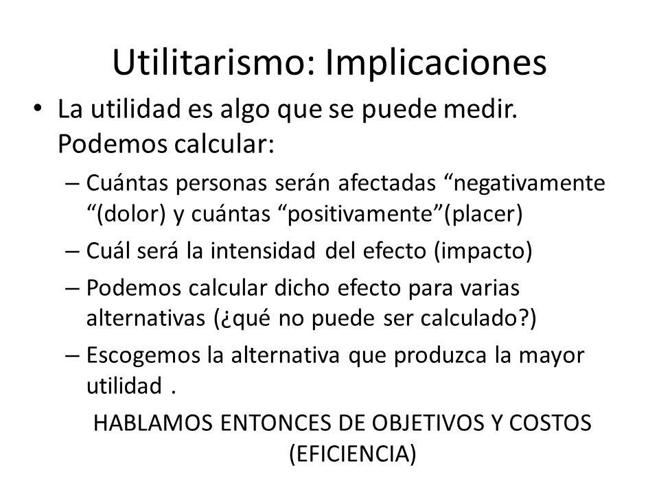 Utilitarismo: Implicaciones La utilidad es algo que se puede medir. Podemos calcular: – Cuántas personas serán afectadas negativamente (dolor) y cuánt
