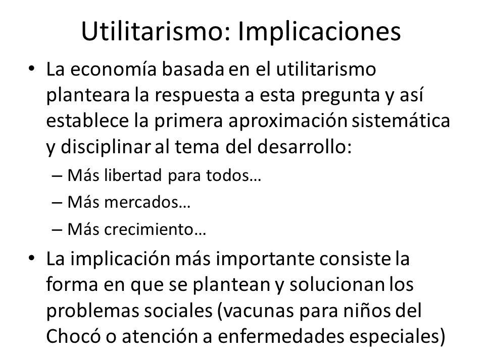 Utilitarismo: Implicaciones La economía basada en el utilitarismo planteara la respuesta a esta pregunta y así establece la primera aproximación siste