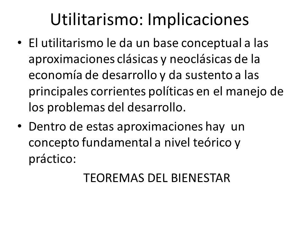 Utilitarismo: Implicaciones El utilitarismo le da un base conceptual a las aproximaciones clásicas y neoclásicas de la economía de desarrollo y da sus