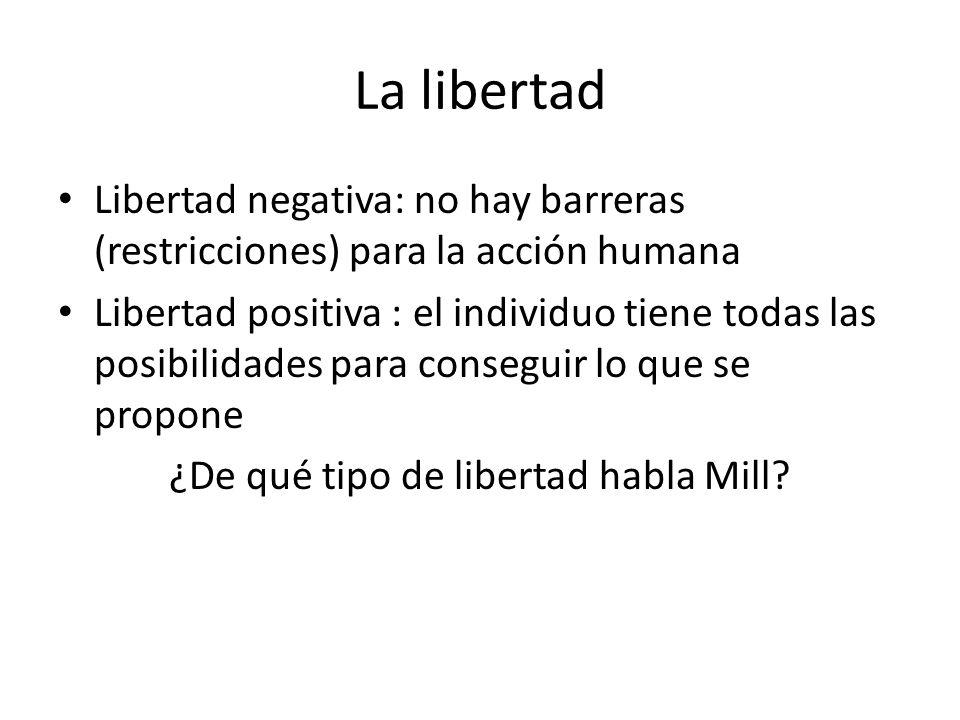La libertad Libertad negativa: no hay barreras (restricciones) para la acción humana Libertad positiva : el individuo tiene todas las posibilidades pa