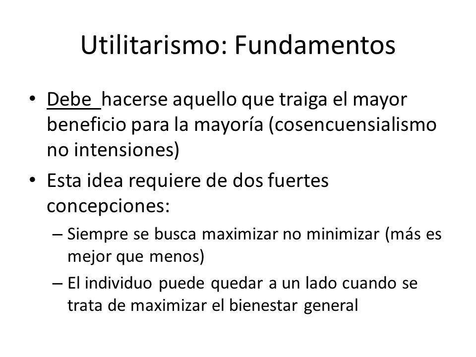 Utilitarismo: Fundamentos Debe hacerse aquello que traiga el mayor beneficio para la mayoría (cosencuensialismo no intensiones) Esta idea requiere de