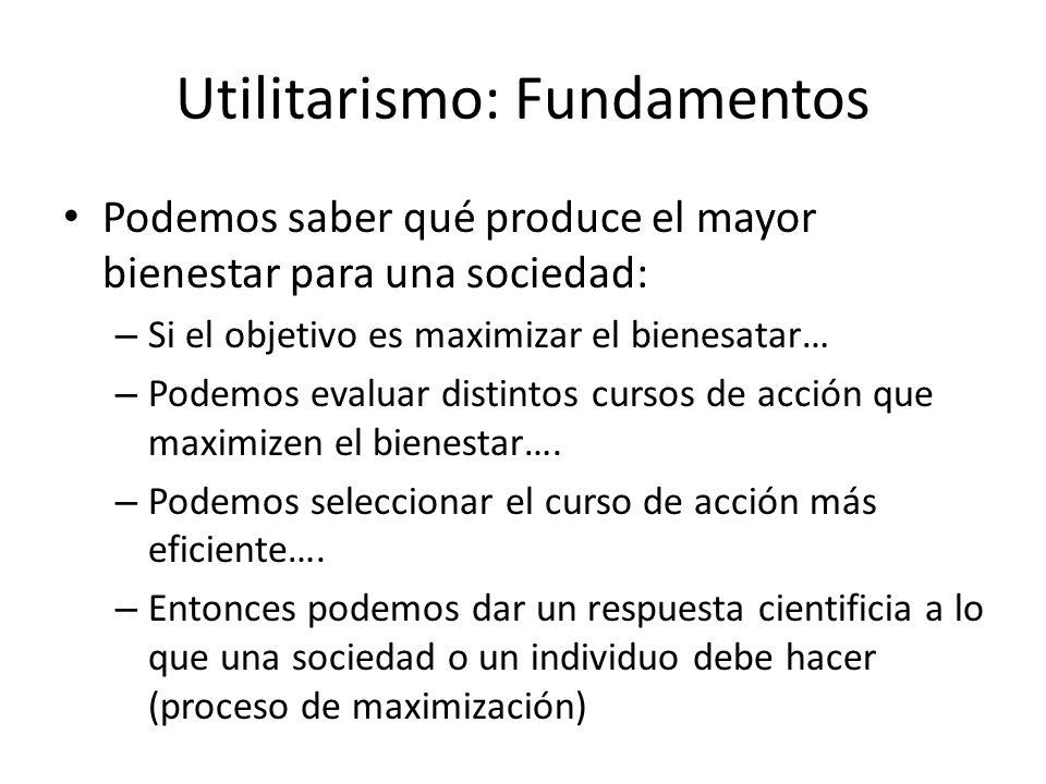 Utilitarismo: Fundamentos Podemos saber qué produce el mayor bienestar para una sociedad: – Si el objetivo es maximizar el bienesatar… – Podemos evalu