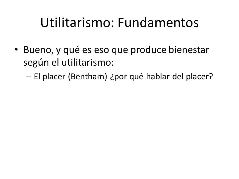 Utilitarismo: Fundamentos Bueno, y qué es eso que produce bienestar según el utilitarismo: – El placer (Bentham) ¿por qué hablar del placer?