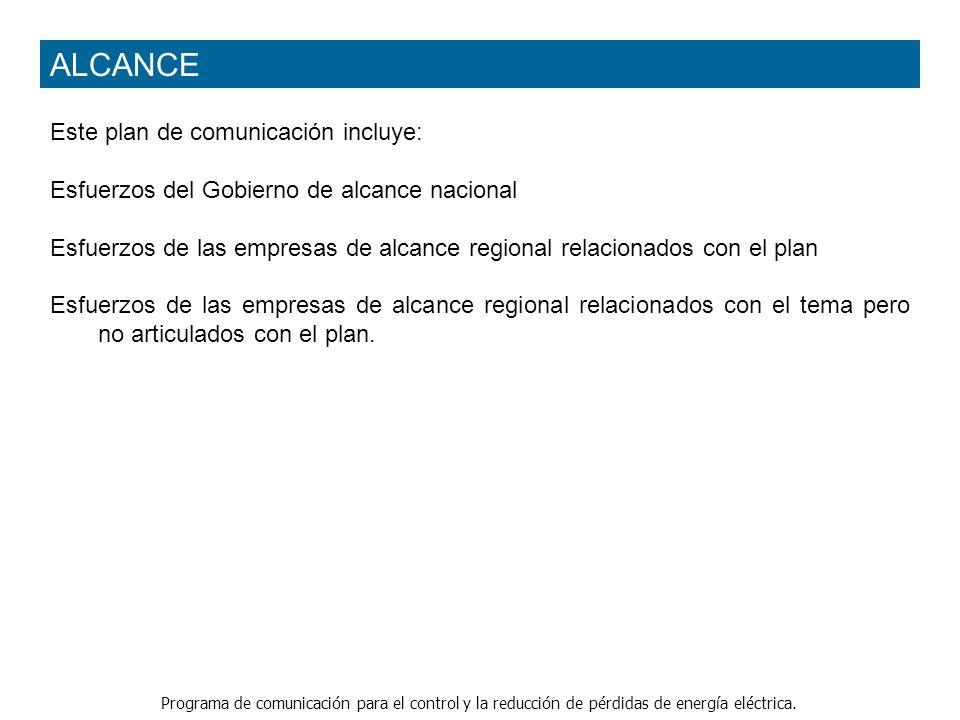 Programa de comunicación para el control y la reducción de pérdidas de energía eléctrica. ALCANCE Este plan de comunicación incluye: Esfuerzos del Gob
