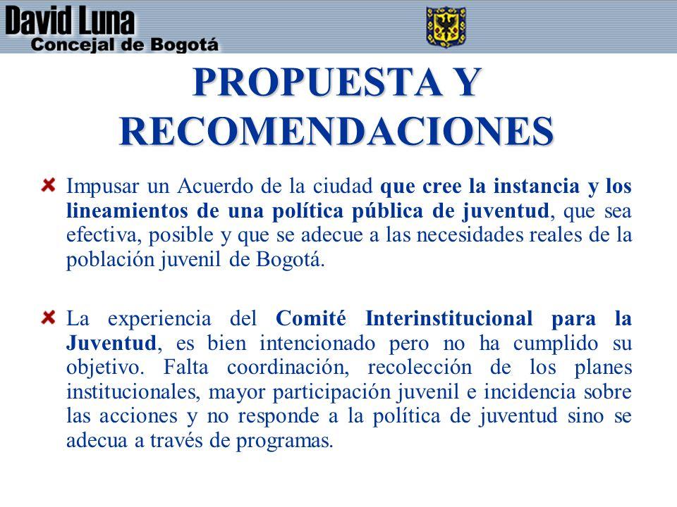 PROPUESTA Y RECOMENDACIONES Impusar un Acuerdo de la ciudad que cree la instancia y los lineamientos de una política pública de juventud, que sea efectiva, posible y que se adecue a las necesidades reales de la población juvenil de Bogotá.