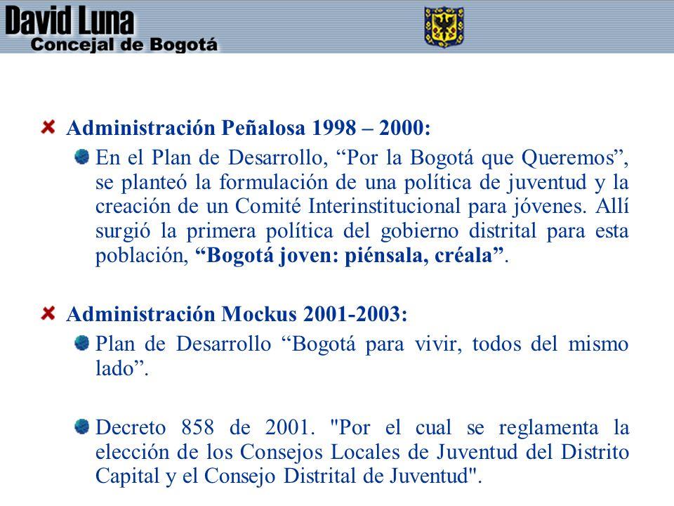 Administración Peñalosa 1998 – 2000: En el Plan de Desarrollo, Por la Bogotá que Queremos, se planteó la formulación de una política de juventud y la creación de un Comité Interinstitucional para jóvenes.