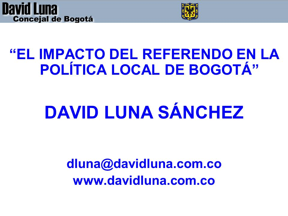 EL IMPACTO DEL REFERENDO EN LA POLÍTICA LOCAL DE BOGOTÁ DAVID LUNA SÁNCHEZ dluna@davidluna.com.co www.davidluna.com.co