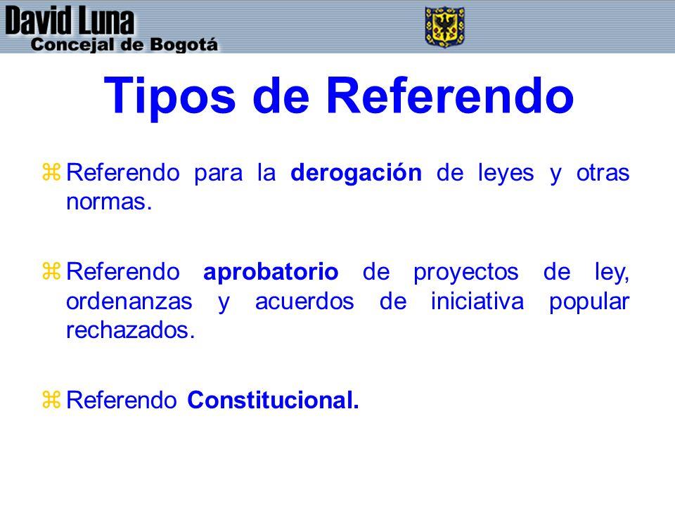 Tipos de Referendo zReferendo para la derogación de leyes y otras normas. zReferendo aprobatorio de proyectos de ley, ordenanzas y acuerdos de iniciat