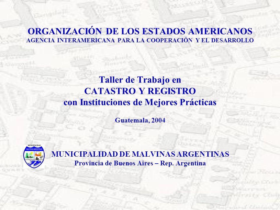 ORGANIZACIÓN DE LOS ESTADOS AMERICANOS AGENCIA INTERAMERICANA PARA LA COOPERACIÓN Y EL DESARROLLO Taller de Trabajo en CATASTRO Y REGISTRO con Instituciones de Mejores Prácticas Guatemala, 2004 MUNICIPALIDAD DE MALVINAS ARGENTINAS Provincia de Buenos Aires – Rep.