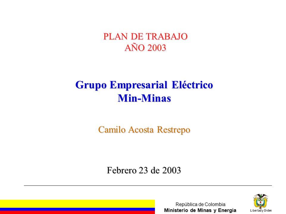 República de Colombia Ministerio de Minas y Energía Libertad y Orden PLAN DE TRABAJO AÑO 2003 Grupo Empresarial Eléctrico Min-Minas Camilo Acosta Rest
