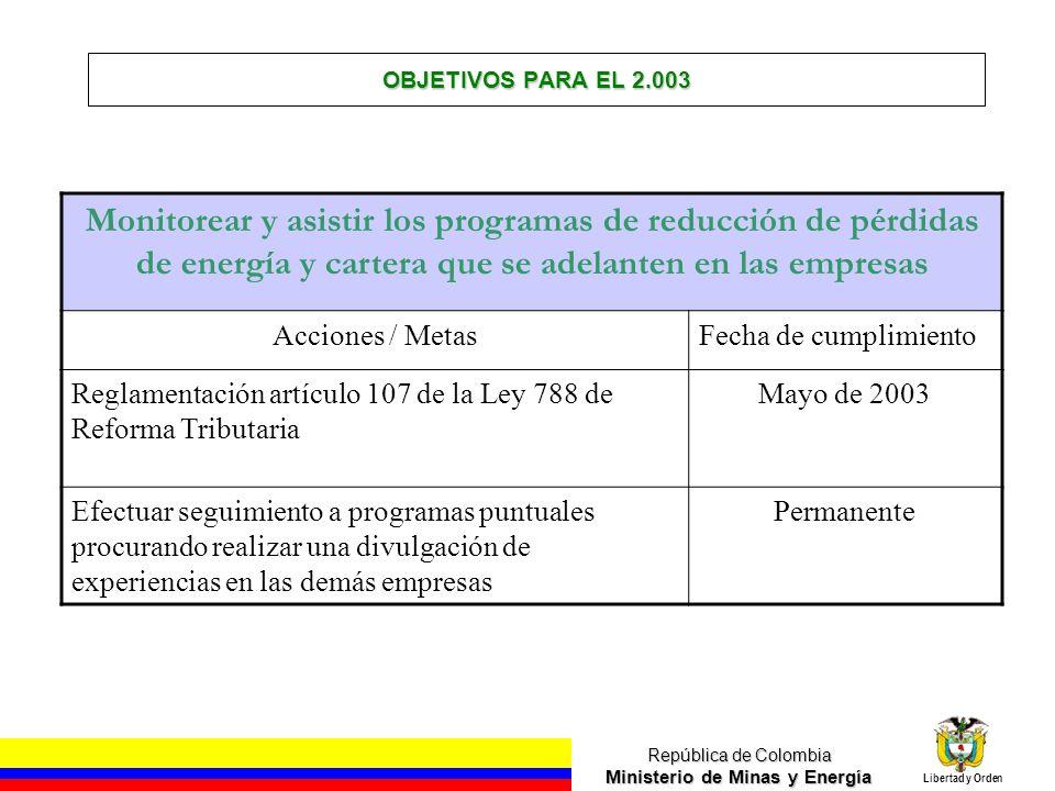 República de Colombia Ministerio de Minas y Energía Libertad y Orden OBJETIVOS PARA EL 2.003 Monitorear y asistir los programas de reducción de pérdid