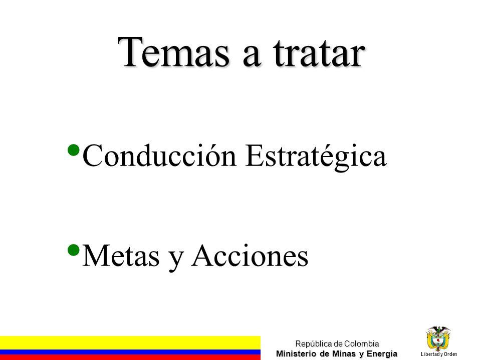 República de Colombia Ministerio de Minas y Energía Libertad y Orden Temas a tratar Conducción Estratégica Metas y Acciones Fuente: Análisis UPME