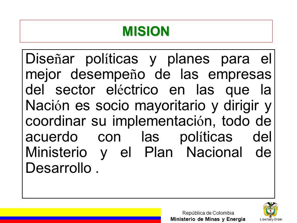 República de Colombia Ministerio de Minas y Energía Libertad y Orden MISION Dise ñ ar pol í ticas y planes para el mejor desempe ñ o de las empresas d