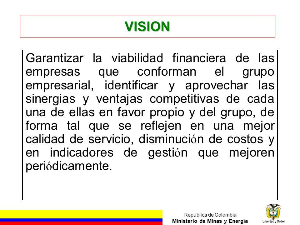 República de Colombia Ministerio de Minas y Energía Libertad y Orden VISION Garantizar la viabilidad financiera de las empresas que conforman el grupo