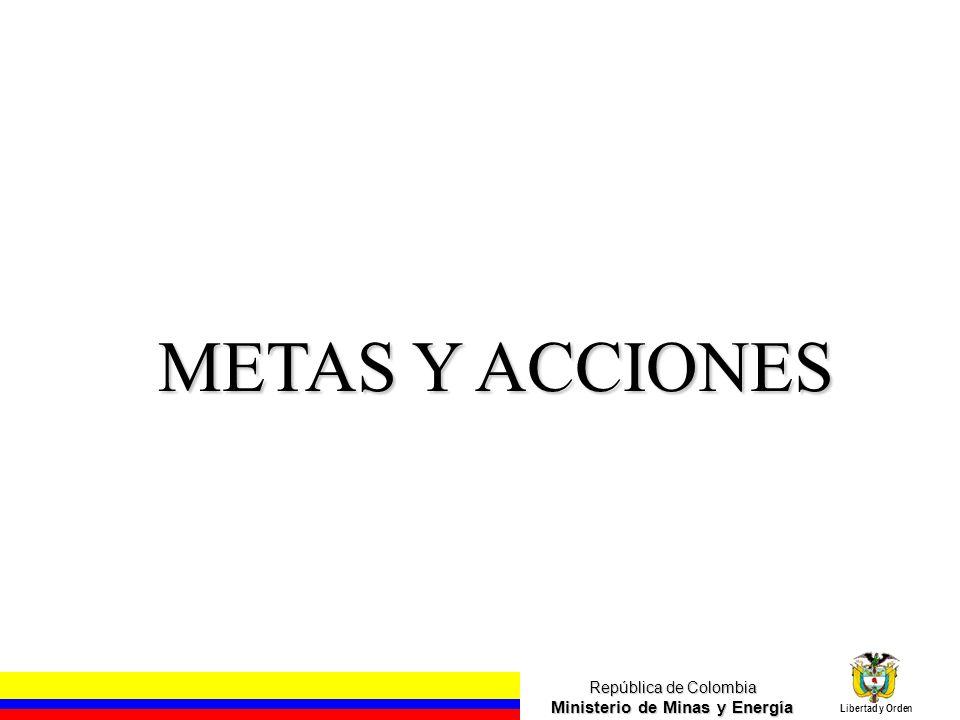 República de Colombia Ministerio de Minas y Energía Libertad y Orden METAS Y ACCIONES
