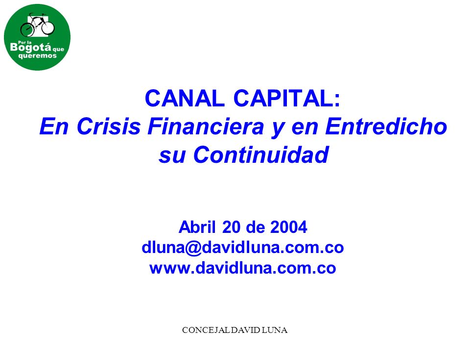 CONCEJAL DAVID LUNA CANAL CAPITAL: En Crisis Financiera y en Entredicho su Continuidad Abril 20 de 2004 dluna@davidluna.com.co www.davidluna.com.co