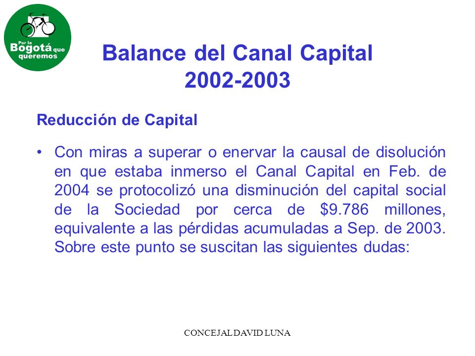 CONCEJAL DAVID LUNA Balance del Canal Capital 2002-2003 Reducción de Capital Con miras a superar o enervar la causal de disolución en que estaba inmerso el Canal Capital en Feb.