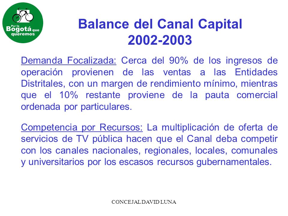 CONCEJAL DAVID LUNA Balance del Canal Capital 2002-2003 Demanda Focalizada: Cerca del 90% de los ingresos de operación provienen de las ventas a las Entidades Distritales, con un margen de rendimiento mínimo, mientras que el 10% restante proviene de la pauta comercial ordenada por particulares.